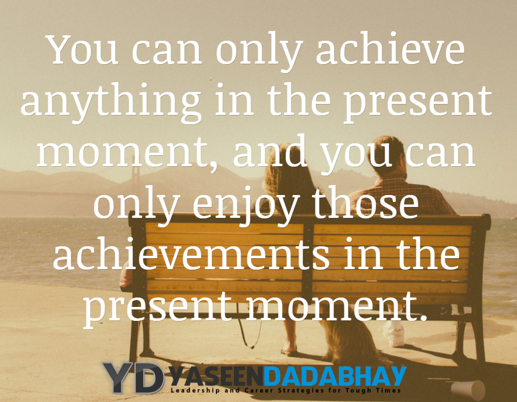 you can only achieve anything in the present moment