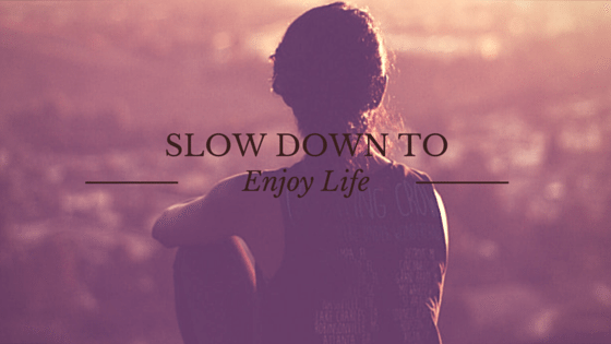Slow Down to Enjoy Life