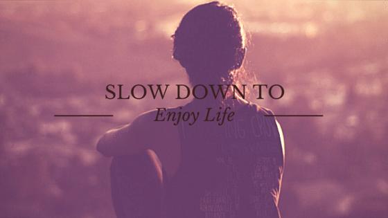 Slow Down to Enjoy Life