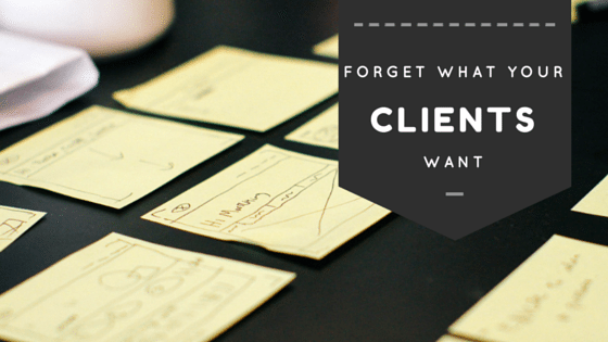 Forget What Clients Say They Want