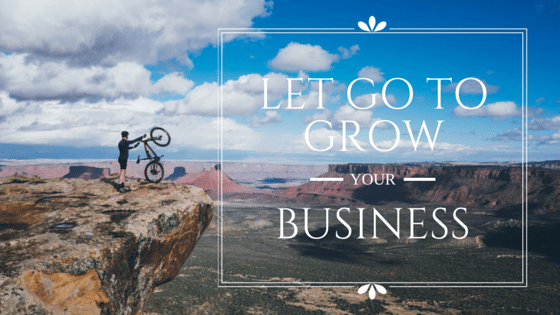 Let Go To Grow Your Business