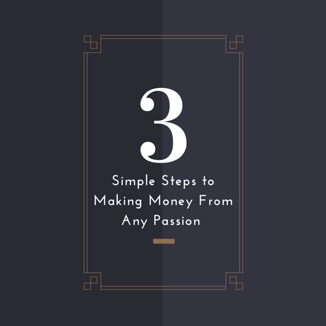 3 Simple Steps to Making Money From Any Passion