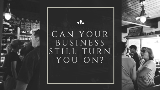 Can Your Business Still Turn You On?