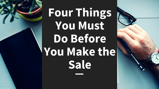 Four Things You Must Do Before You Make the Sale