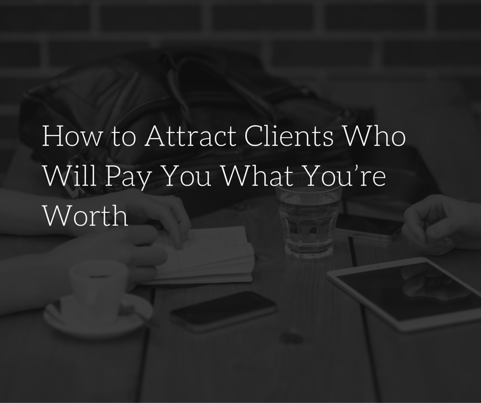 How to Attract Clients Who Will Pay You What You're Worth