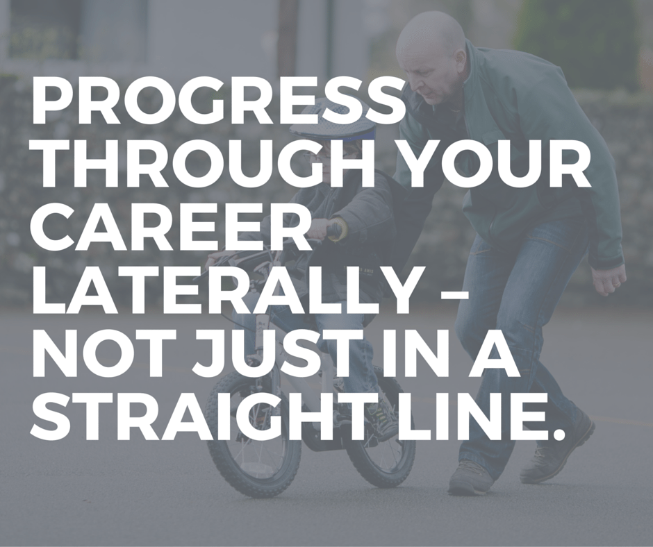 Progress through your career laterally – not just in a straight line.