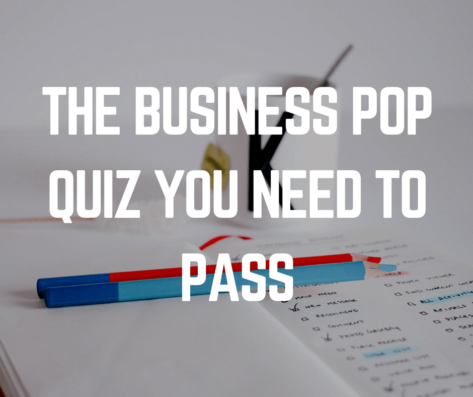 The Business Pop Quiz You Need To Pass
